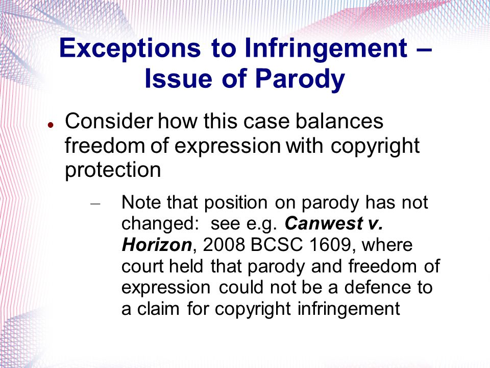 Exceptions to Infringement – Issue of Parody Consider how this case balances freedom of expression with copyright protection – Note that position on p