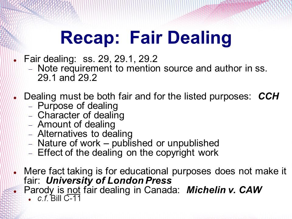 Recap: Fair Dealing Fair dealing: ss. 29, 29.1, 29.2 Note requirement to mention source and author in ss. 29.1 and 29.2 Dealing must be both fair and
