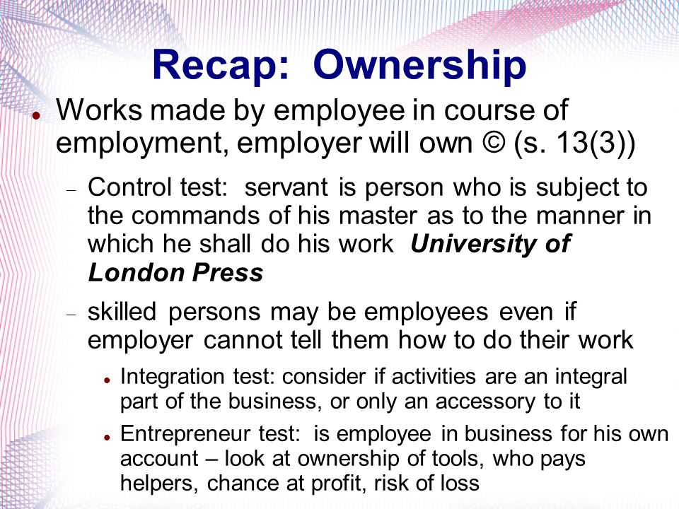 Recap: Ownership Works made by employee in course of employment, employer will own © (s. 13(3)) Control test: servant is person who is subject to the