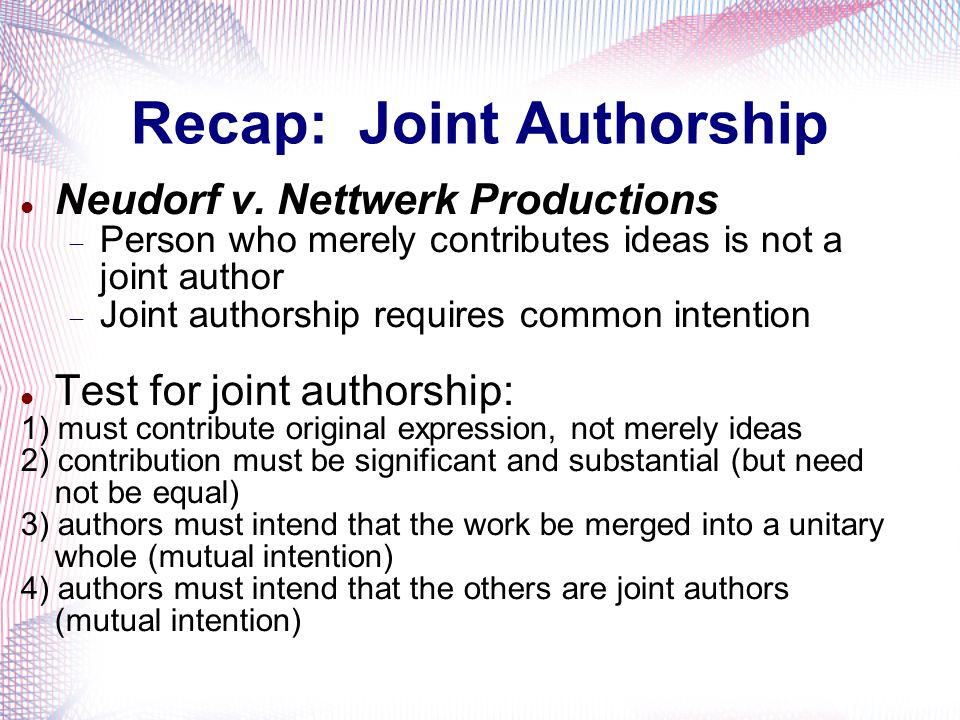 Recap: Joint Authorship Neudorf v. Nettwerk Productions Person who merely contributes ideas is not a joint author Joint authorship requires common int