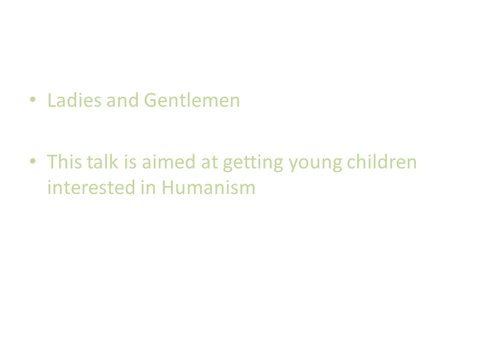 Ladies and Gentlemen This talk is aimed at getting young children interested in Humanism