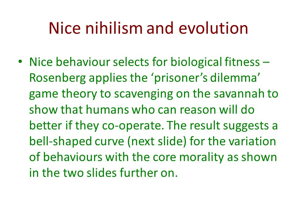 Nice nihilism and evolution Nice behaviour selects for biological fitness – Rosenberg applies the prisoners dilemma game theory to scavenging on the savannah to show that humans who can reason will do better if they co-operate.