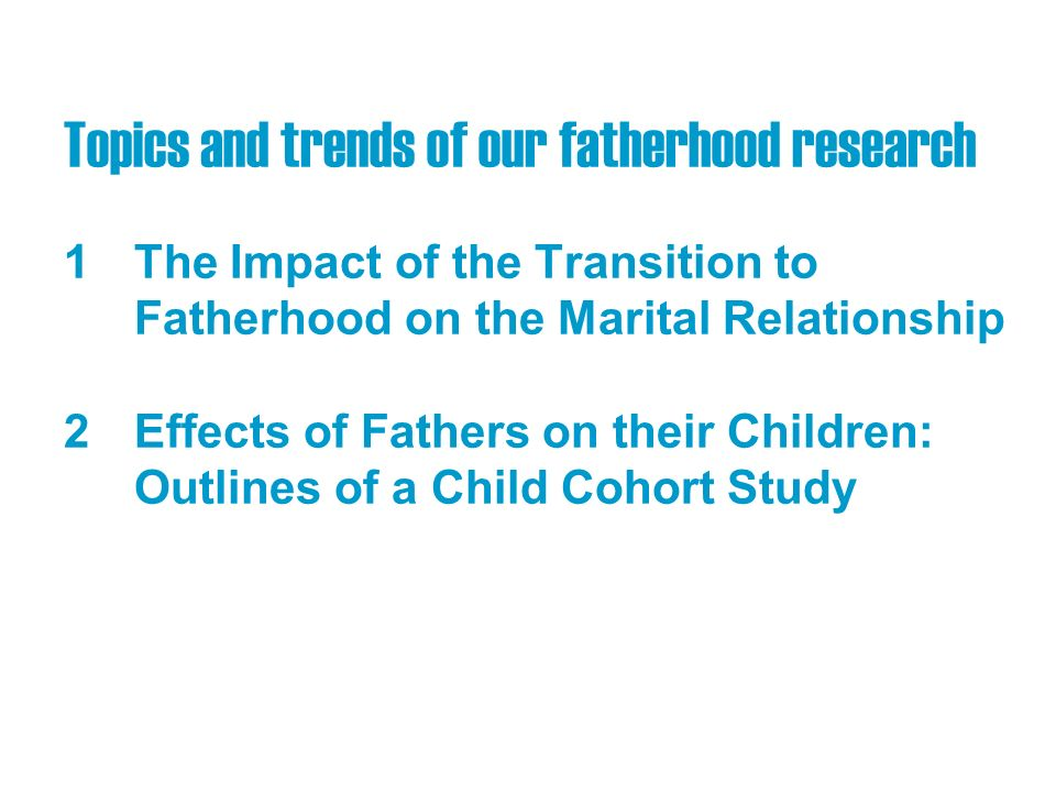 Topics and trends of our fatherhood research 1The Impact of the Transition to Fatherhood on the Marital Relationship 2Effects of Fathers on their Children: Outlines of a Child Cohort Study