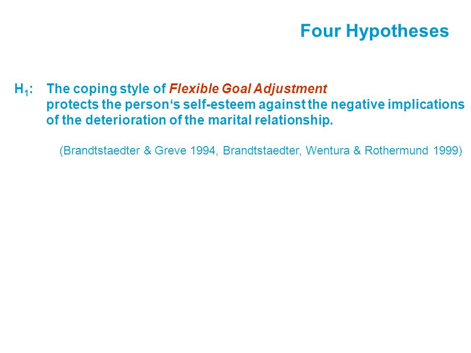 Four Hypotheses H 1 :The coping style of Flexible Goal Adjustment protects the persons self-esteem against the negative implications of the deterioration of the marital relationship.