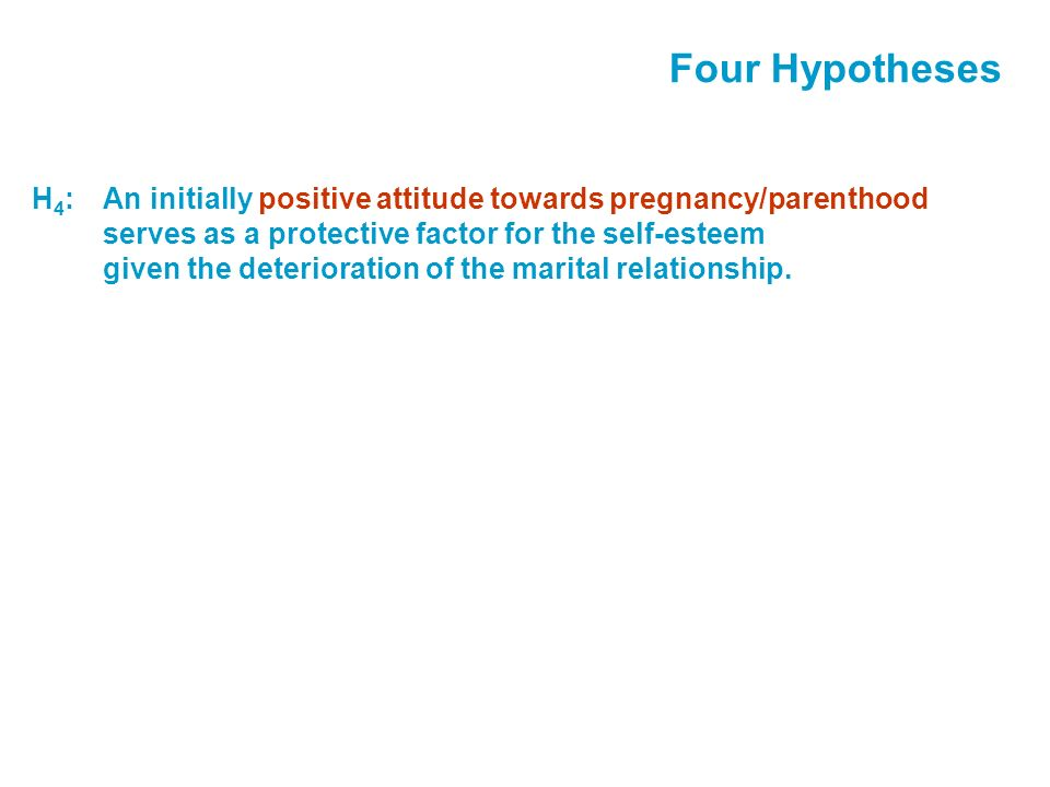 Four Hypotheses H 4 :An initially positive attitude towards pregnancy/parenthood serves as a protective factor for the self-esteem given the deterioration of the marital relationship.