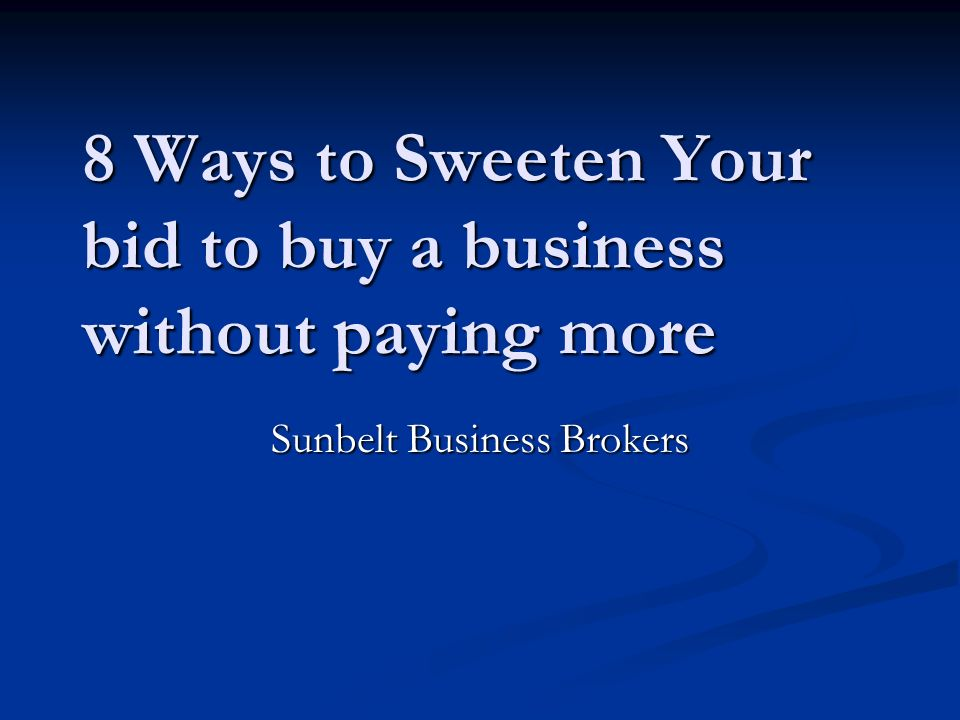 8 Ways to Sweeten Your bid to buy a business without paying more Sunbelt Business Brokers
