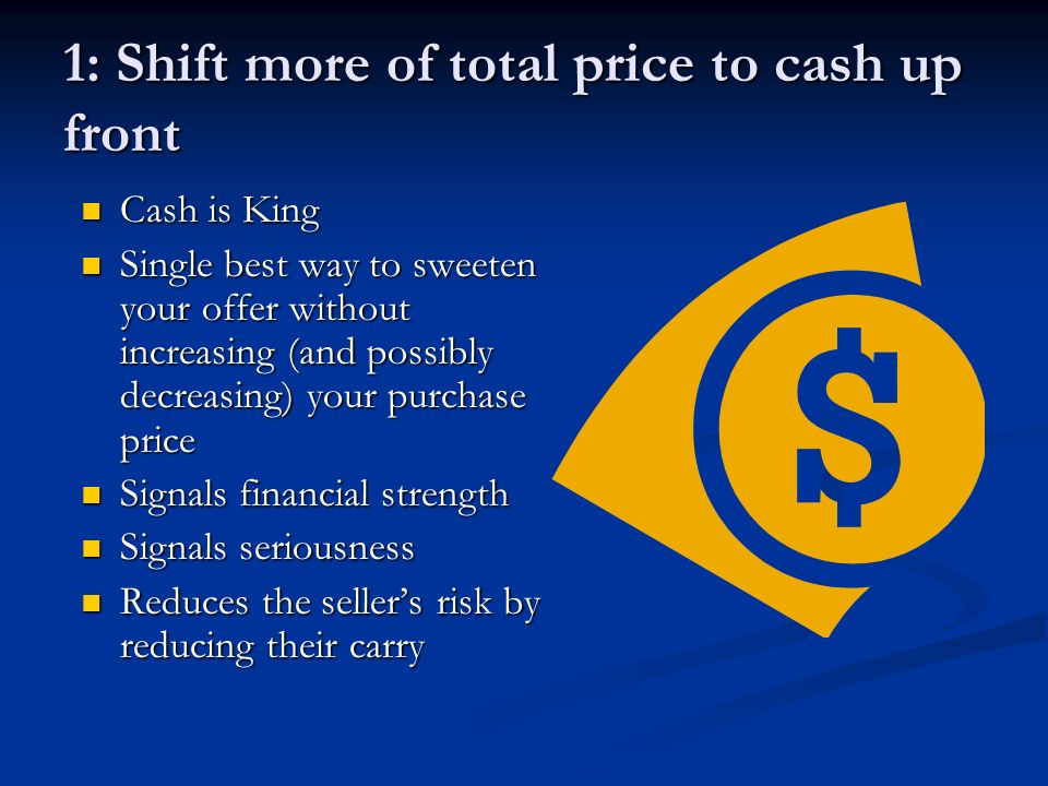 1: Shift more of total price to cash up front Cash is King Cash is King Single best way to sweeten your offer without increasing (and possibly decreasing) your purchase price Single best way to sweeten your offer without increasing (and possibly decreasing) your purchase price Signals financial strength Signals financial strength Signals seriousness Signals seriousness Reduces the sellers risk by reducing their carry Reduces the sellers risk by reducing their carry