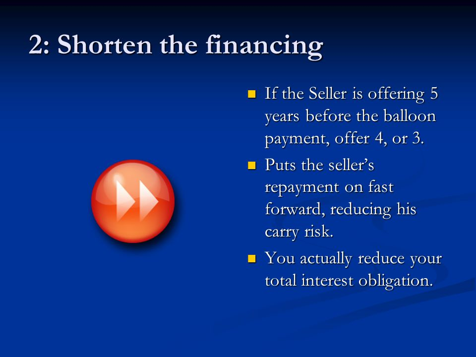 2: Shorten the financing If the Seller is offering 5 years before the balloon payment, offer 4, or 3.