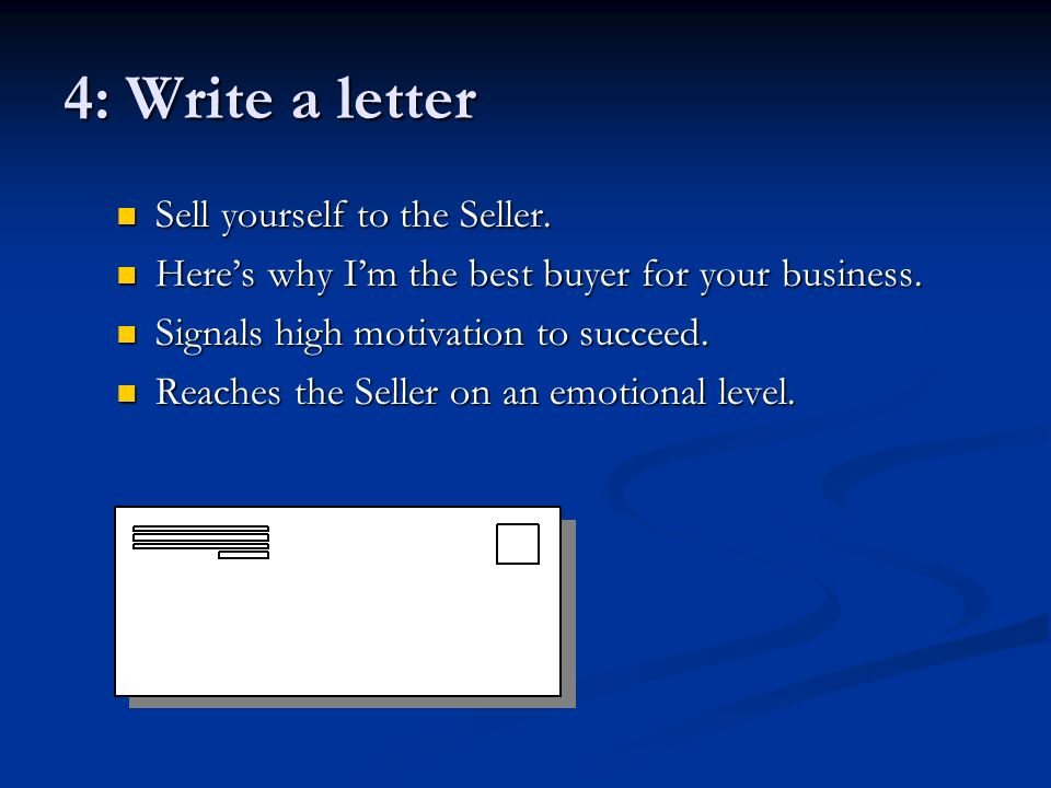 4: Write a letter Sell yourself to the Seller. Heres why Im the best buyer for your business. Signals high motivation to succeed. Reaches the Seller o