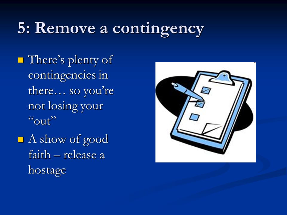5: Remove a contingency Theres plenty of contingencies in there… so youre not losing your out Theres plenty of contingencies in there… so youre not losing your out A show of good faith – release a hostage A show of good faith – release a hostage