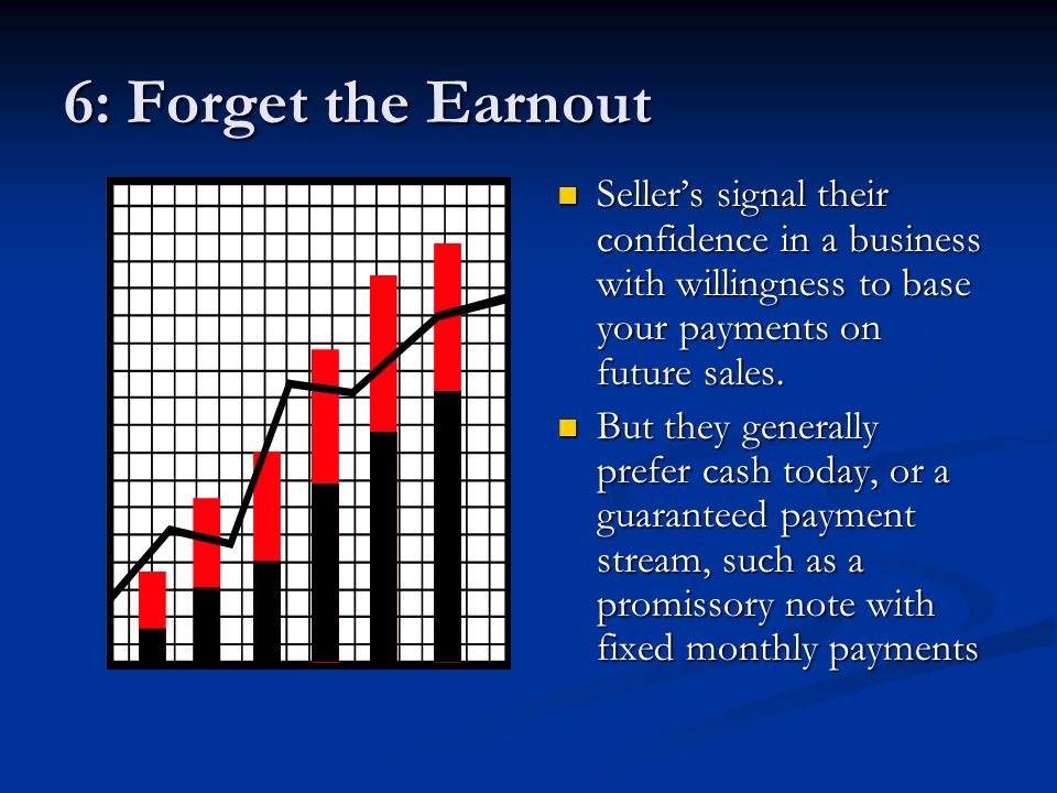 6: Forget the Earnout Sellers signal their confidence in a business with willingness to base your payments on future sales.