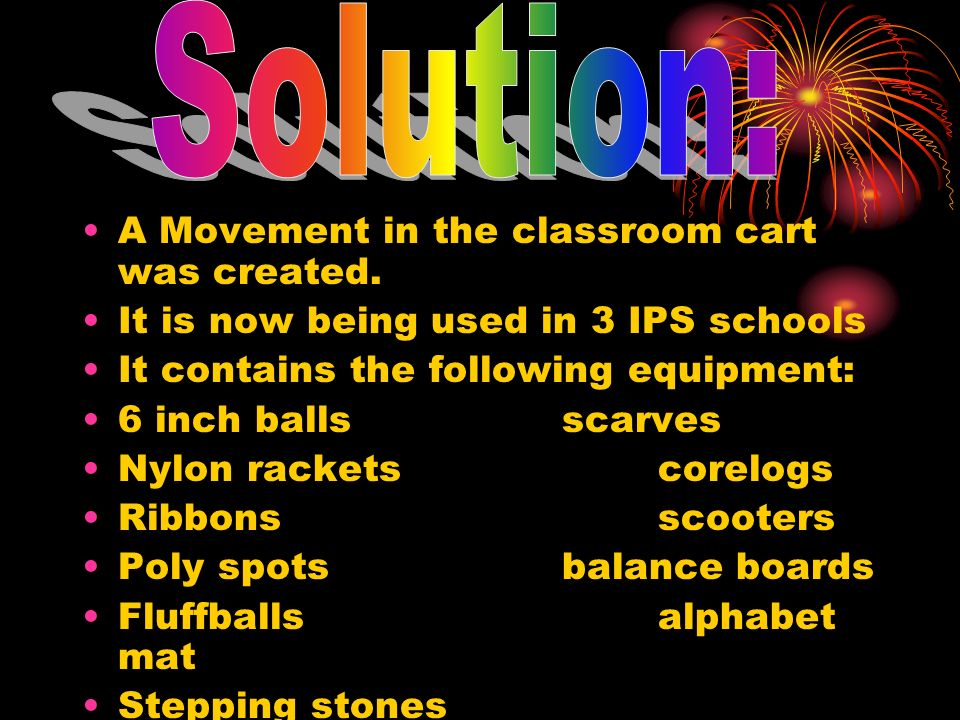 A Movement in the classroom cart was created. It is now being used in 3 IPS schools It contains the following equipment: 6 inch ballsscarves Nylon rac