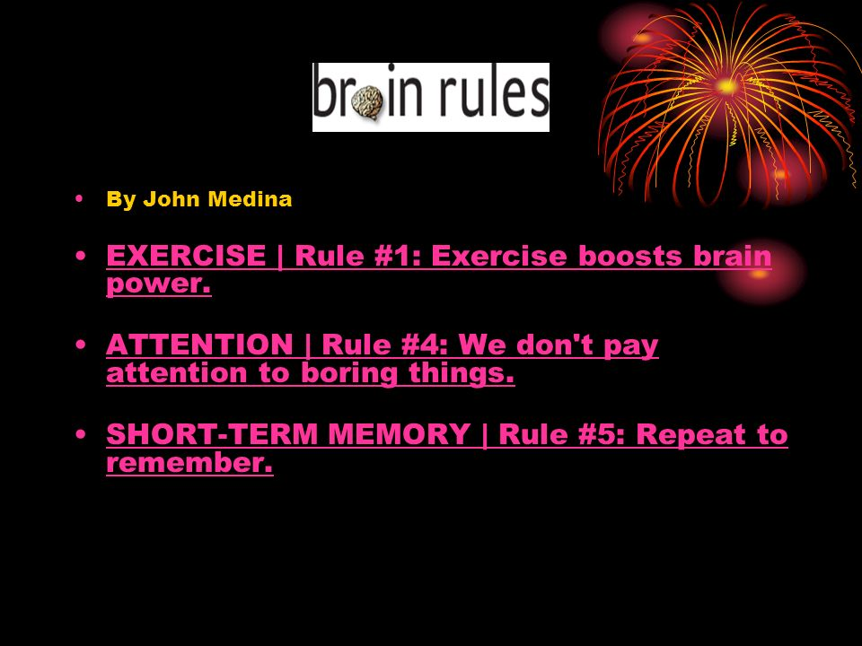 By John Medina EXERCISE | Rule #1: Exercise boosts brain power.EXERCISE | Rule #1: Exercise boosts brain power. ATTENTION | Rule #4: We don't pay atte