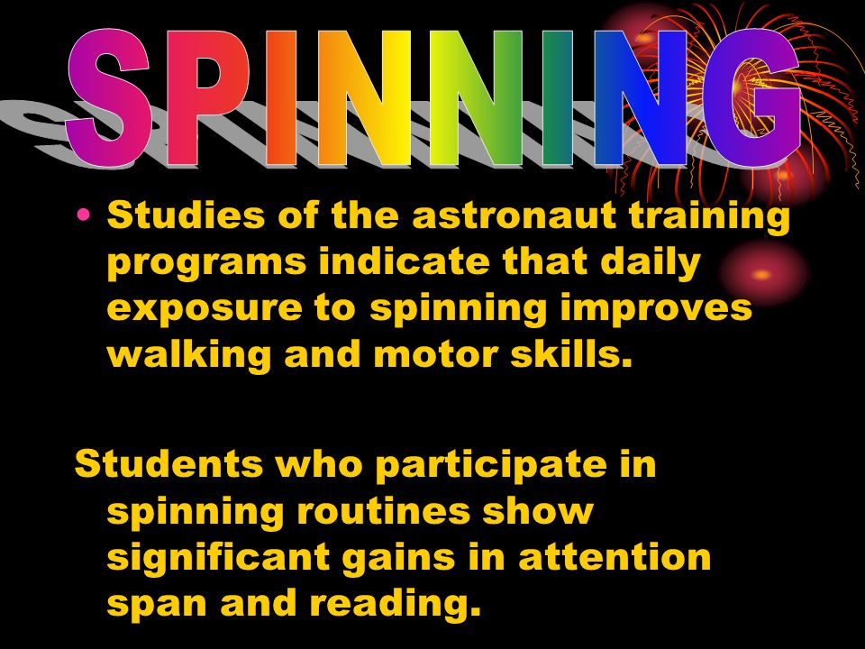 Studies of the astronaut training programs indicate that daily exposure to spinning improves walking and motor skills. Students who participate in spi