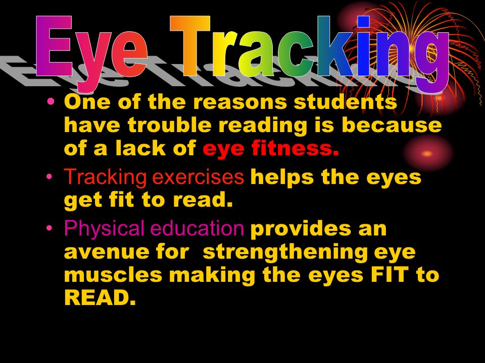 One of the reasons students have trouble reading is because of a lack of eye fitness. Tracking exercises helps the eyes get fit to read. Physical educ