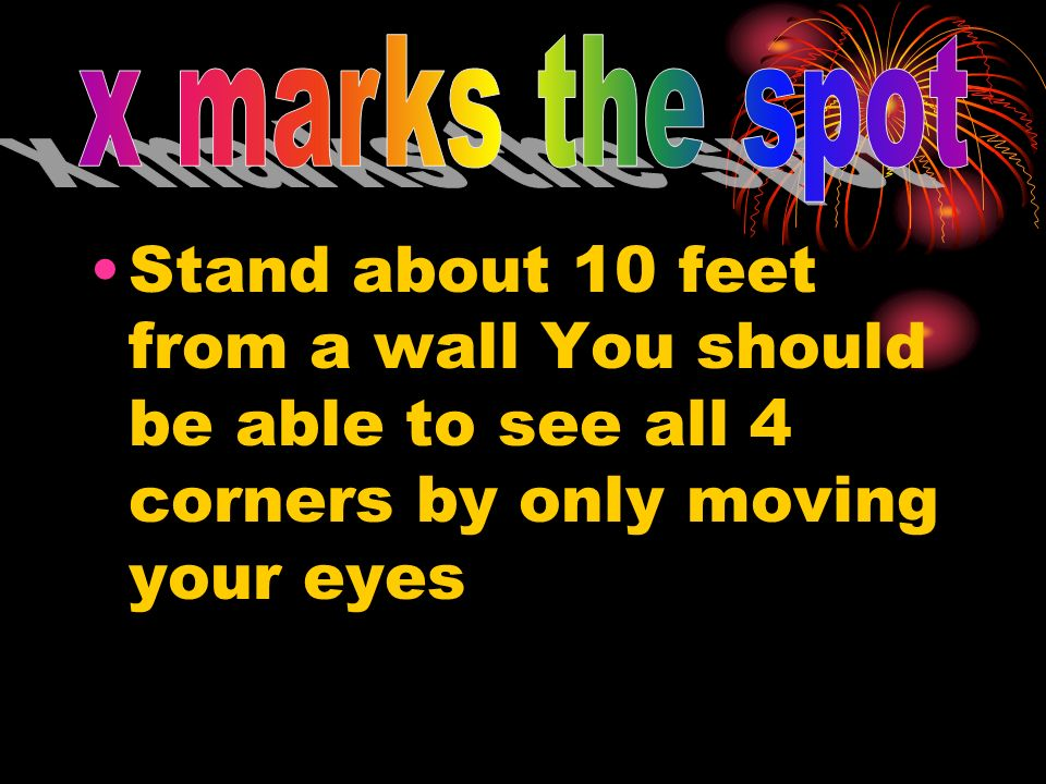 Stand about 10 feet from a wall You should be able to see all 4 corners by only moving your eyes
