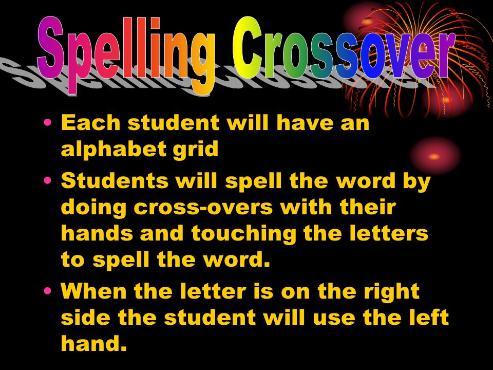 Each student will have an alphabet grid Students will spell the word by doing cross-overs with their hands and touching the letters to spell the word.