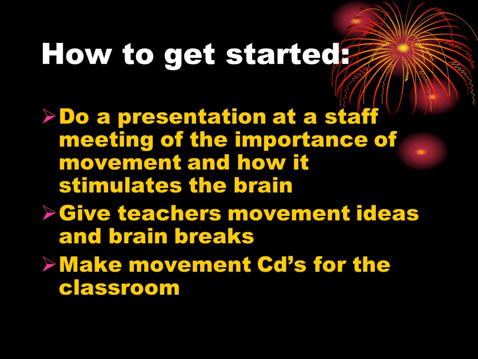 How to get started: Do a presentation at a staff meeting of the importance of movement and how it stimulates the brain Give teachers movement ideas an