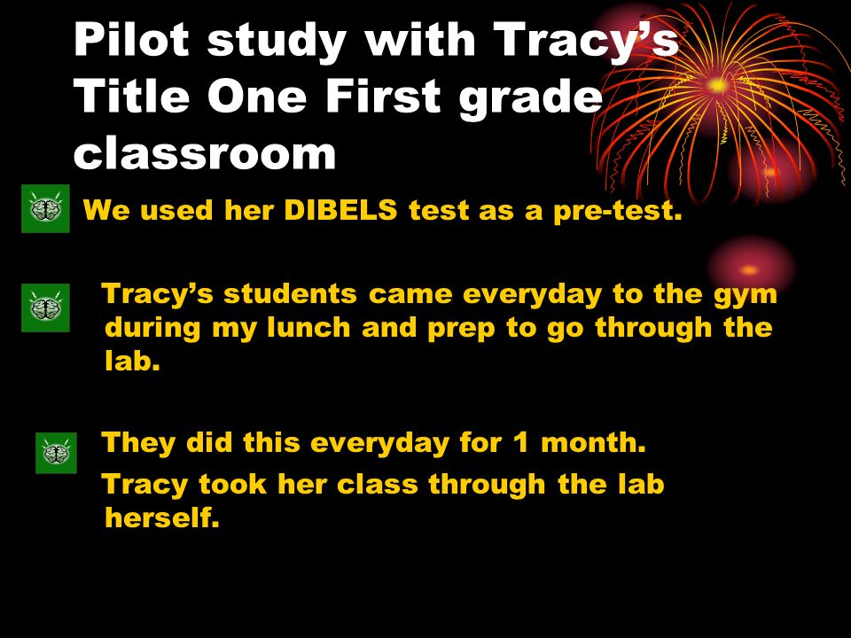 Pilot study with Tracys Title One First grade classroom We used her DIBELS test as a pre-test. Tracys students came everyday to the gym during my lunc