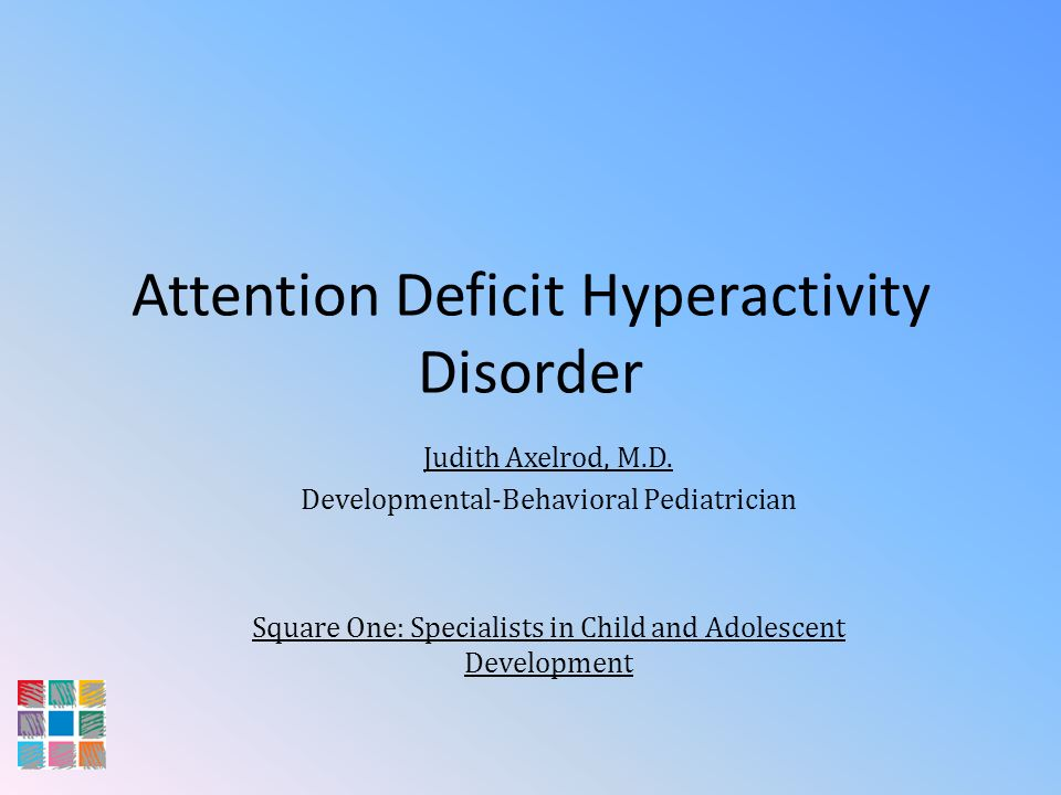 Attention Deficit Hyperactivity Disorder Judith Axelrod, M.D. Developmental-Behavioral Pediatrician Square One: Specialists in Child and Adolescent De