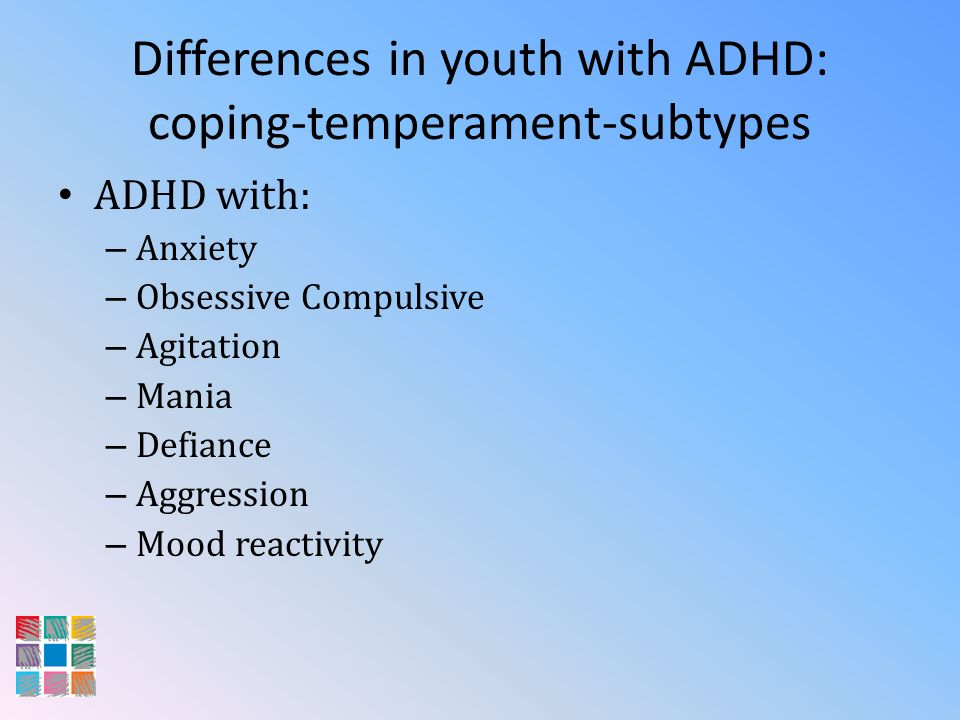 Differences in youth with ADHD: coping-temperament-subtypes ADHD with: – Anxiety – Obsessive Compulsive – Agitation – Mania – Defiance – Aggression –