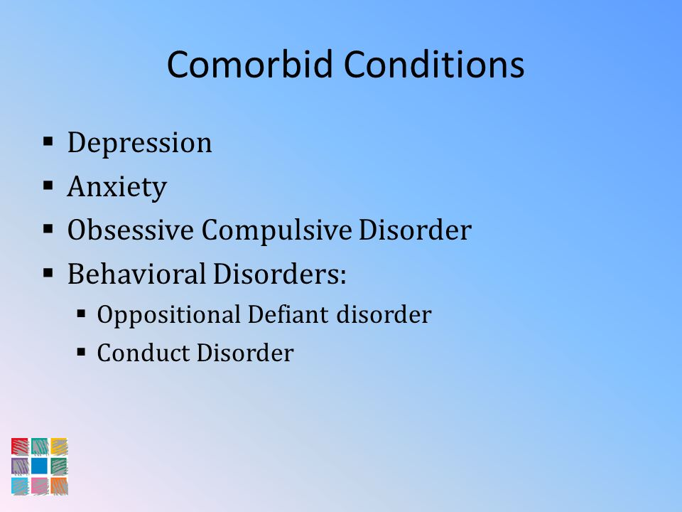 Comorbid Conditions Depression Anxiety Obsessive Compulsive Disorder Behavioral Disorders: Oppositional Defiant disorder Conduct Disorder