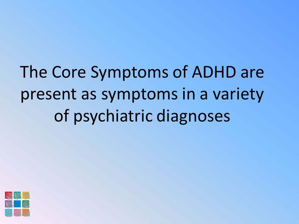 The Core Symptoms of ADHD are present as symptoms in a variety of psychiatric diagnoses