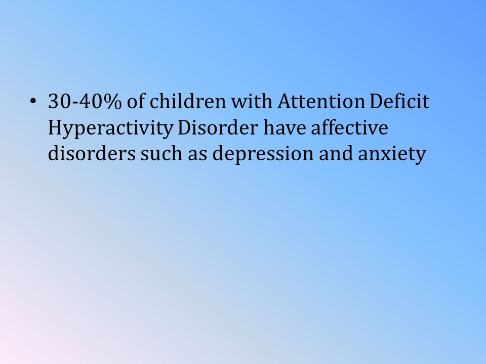 30-40% of children with Attention Deficit Hyperactivity Disorder have affective disorders such as depression and anxiety