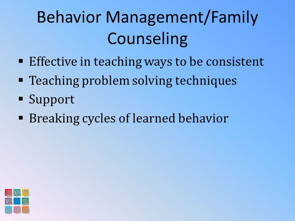 Behavior Management/Family Counseling Effective in teaching ways to be consistent Teaching problem solving techniques Support Breaking cycles of learn