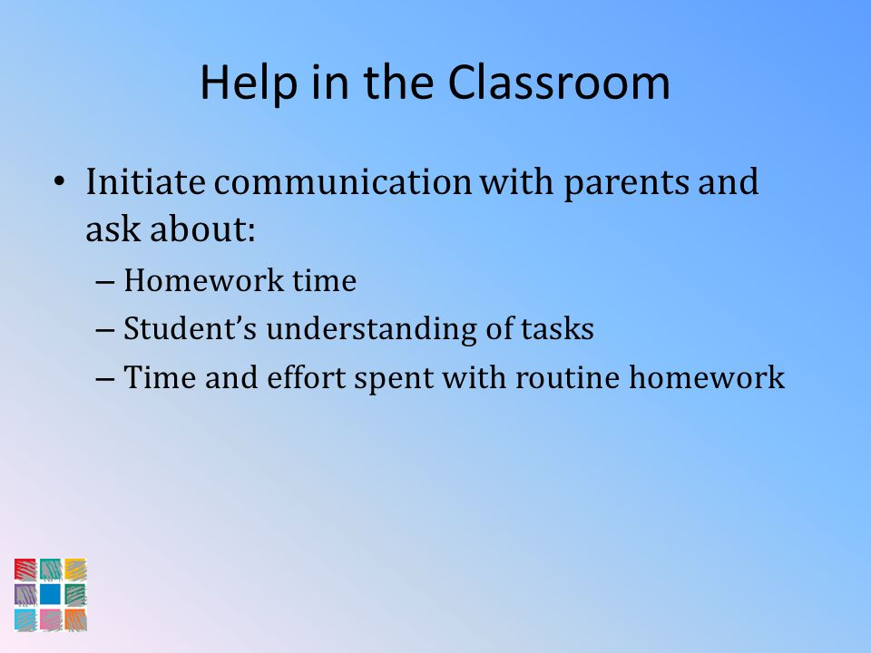 Help in the Classroom Initiate communication with parents and ask about: – Homework time – Students understanding of tasks – Time and effort spent wit