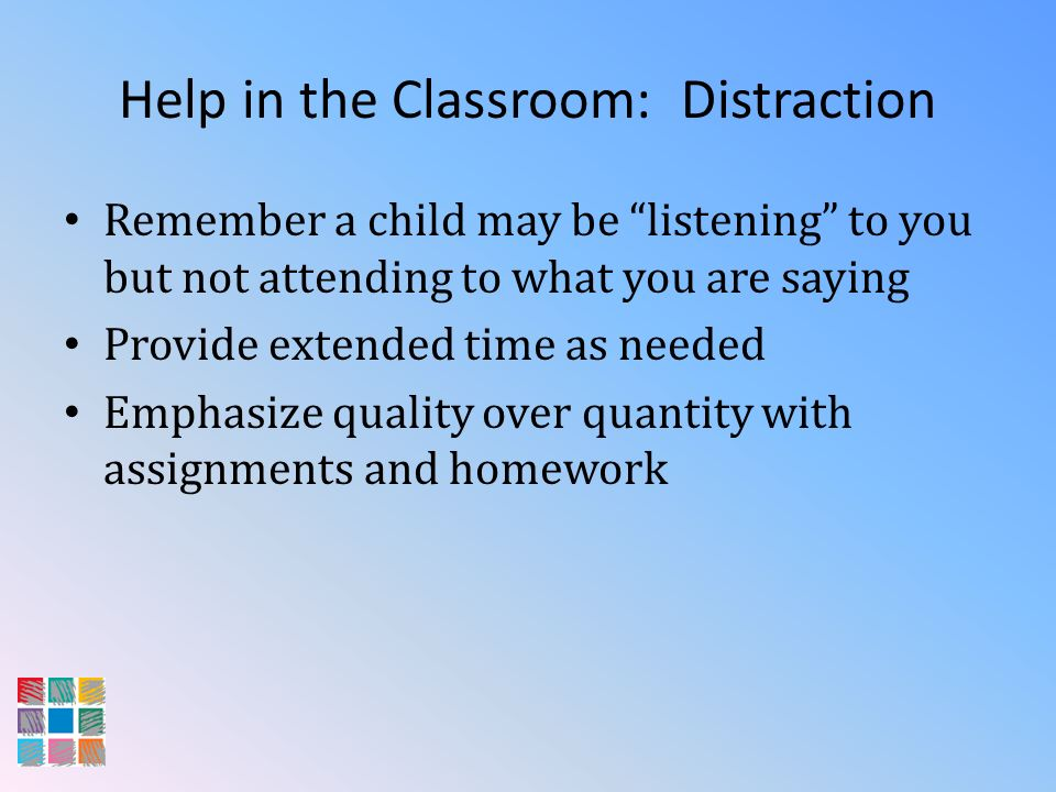 Help in the Classroom: Distraction Remember a child may be listening to you but not attending to what you are saying Provide extended time as needed E