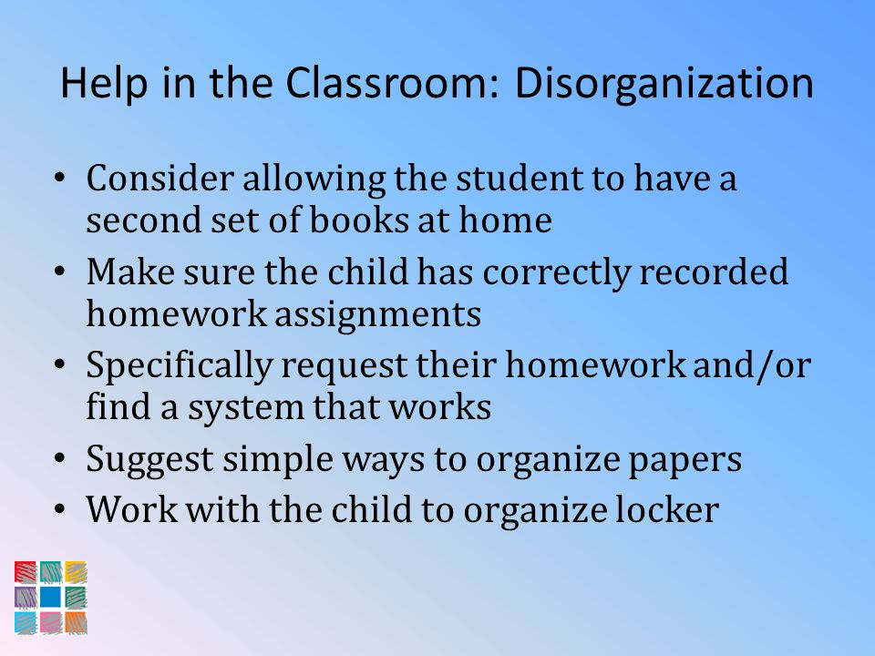 Help in the Classroom: Disorganization Consider allowing the student to have a second set of books at home Make sure the child has correctly recorded
