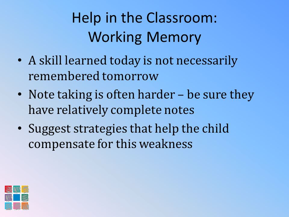 Help in the Classroom: Working Memory A skill learned today is not necessarily remembered tomorrow Note taking is often harder – be sure they have rel