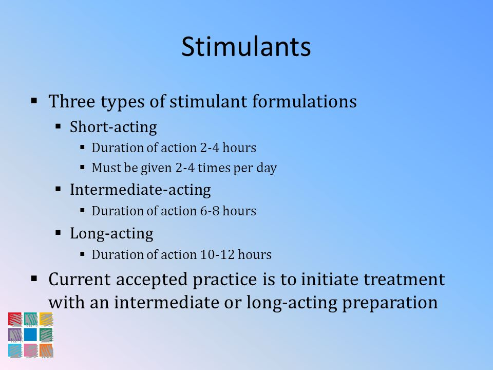 Stimulants Three types of stimulant formulations Short-acting Duration of action 2-4 hours Must be given 2-4 times per day Intermediate-acting Duratio