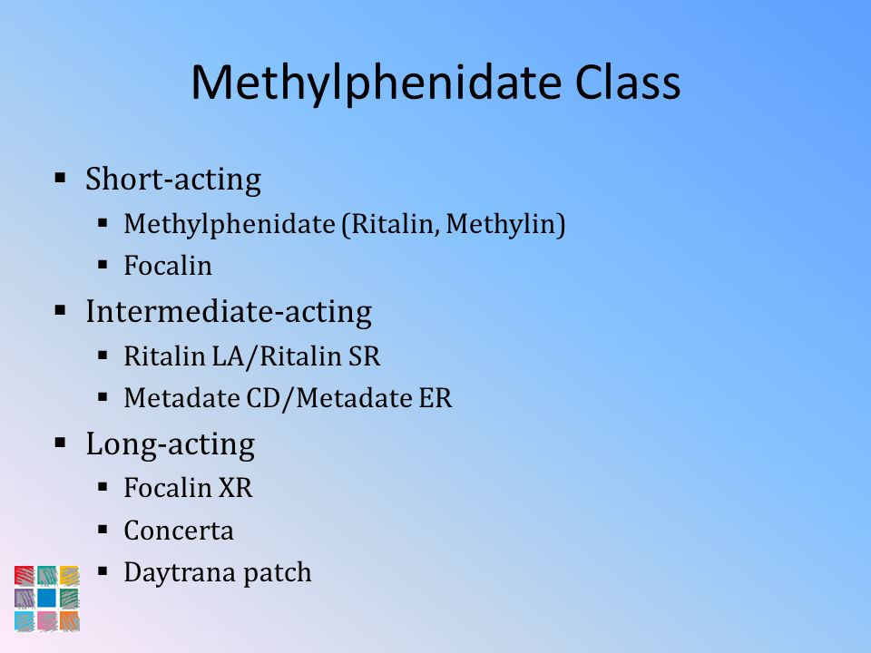 Methylphenidate Class Short-acting Methylphenidate (Ritalin, Methylin) Focalin Intermediate-acting Ritalin LA/Ritalin SR Metadate CD/Metadate ER Long-