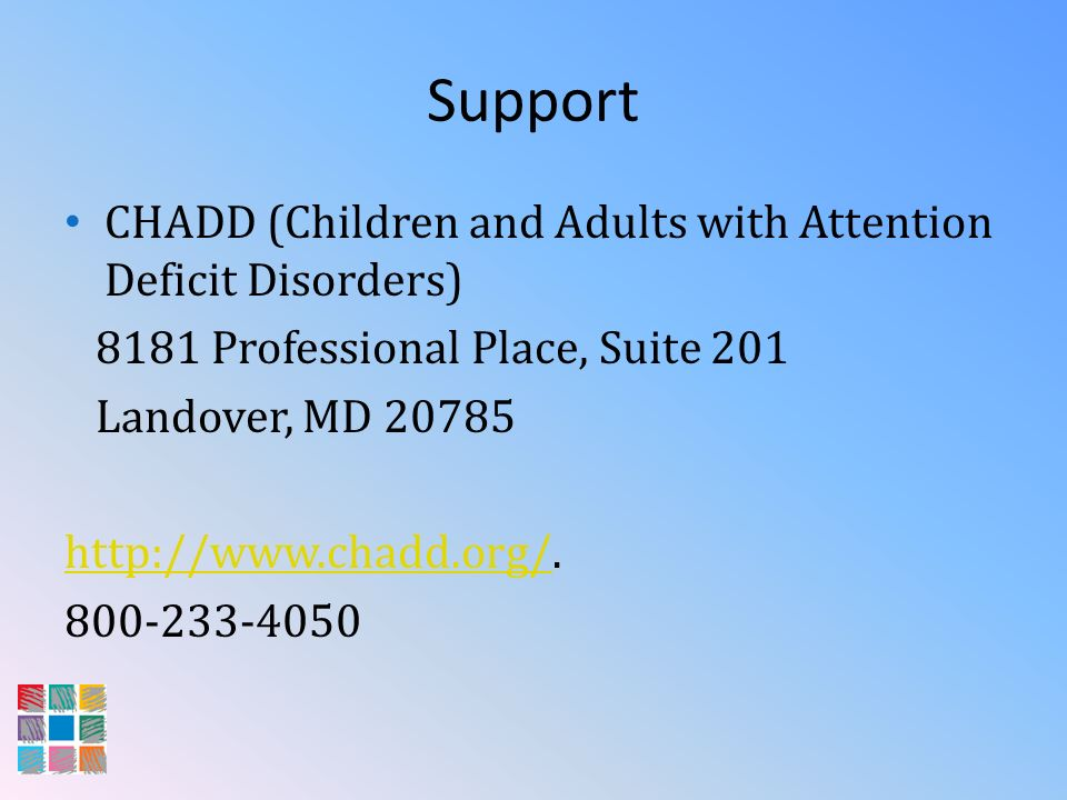 Support CHADD (Children and Adults with Attention Deficit Disorders) 8181 Professional Place, Suite 201 Landover, MD 20785 http://www.chadd.org/http:/