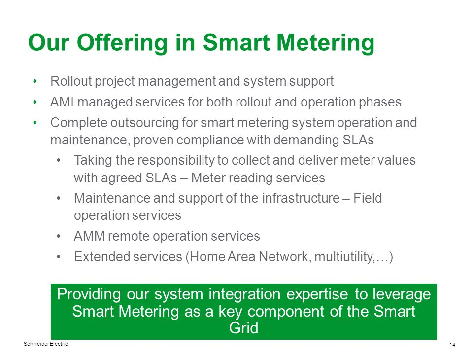 Schneider Electric 14 Our Offering in Smart Metering Rollout project management and system support AMI managed services for both rollout and operation