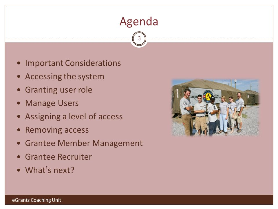 Agenda Important Considerations Accessing the system Granting user role Manage Users Assigning a level of access Removing access Grantee Member Management Grantee Recruiter Whats next.