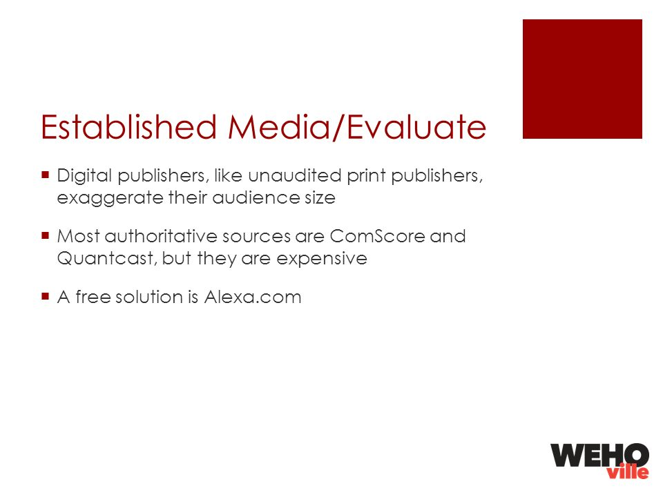 Established Media/Evaluate Digital publishers, like unaudited print publishers, exaggerate their audience size Most authoritative sources are ComScore and Quantcast, but they are expensive A free solution is Alexa.com