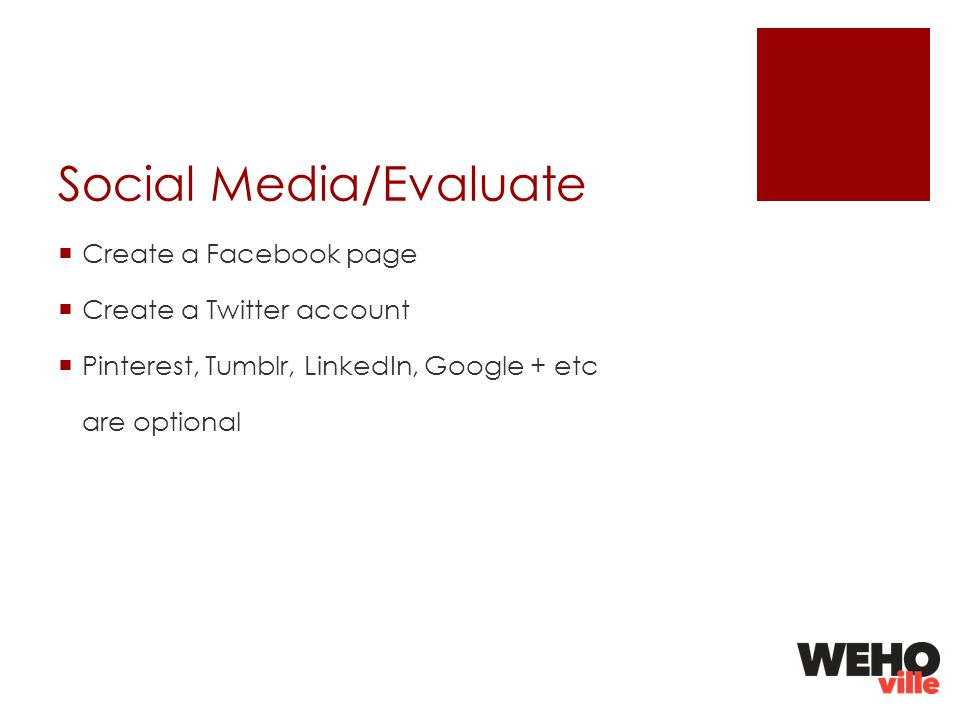 Social Media/Evaluate Create a Facebook page Create a Twitter account Pinterest, Tumblr, LinkedIn, Google + etc are optional