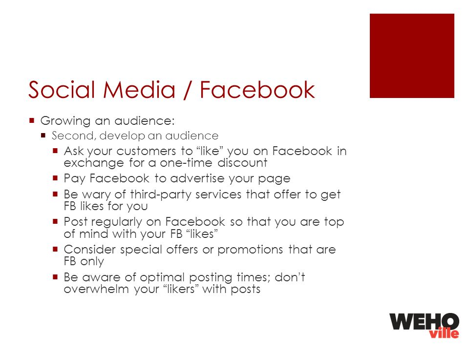 Social Media / Facebook Growing an audience: Second, develop an audience Ask your customers to like you on Facebook in exchange for a one-time discount Pay Facebook to advertise your page Be wary of third-party services that offer to get FB likes for you Post regularly on Facebook so that you are top of mind with your FB likes Consider special offers or promotions that are FB only Be aware of optimal posting times; dont overwhelm your likers with posts