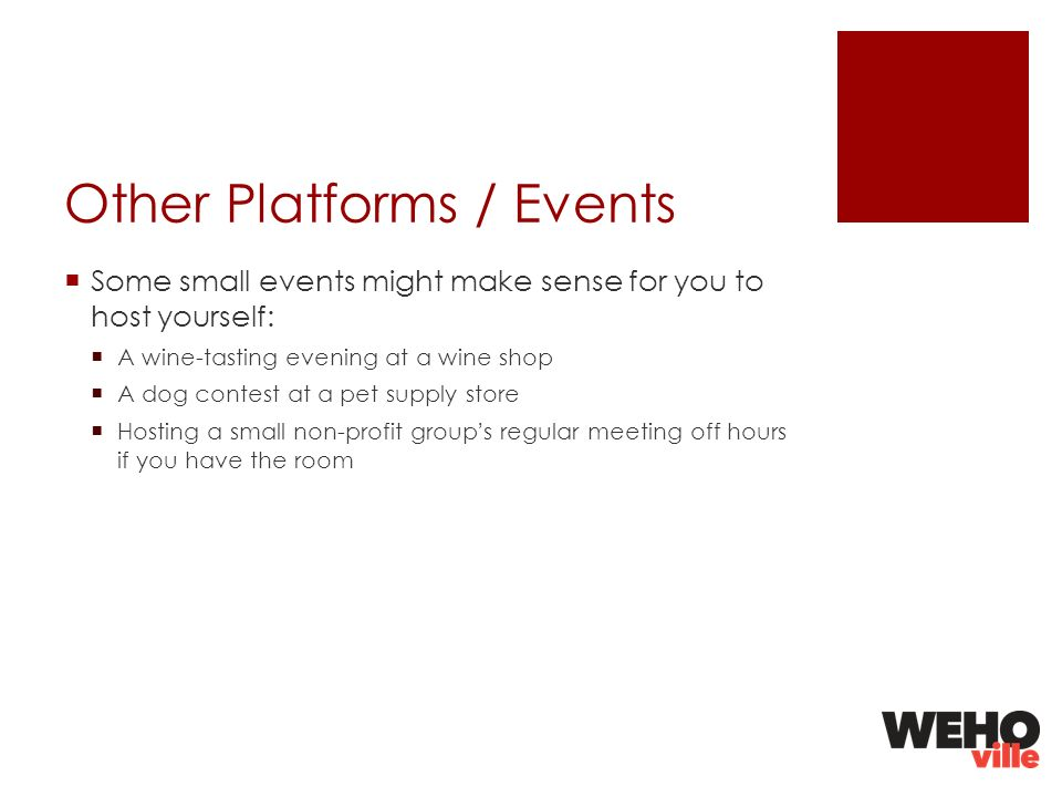 Other Platforms / Events Some small events might make sense for you to host yourself: A wine-tasting evening at a wine shop A dog contest at a pet supply store Hosting a small non-profit groups regular meeting off hours if you have the room
