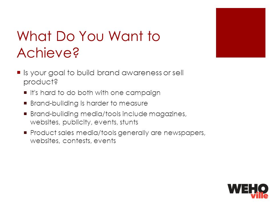 What Do You Want to Achieve. Is your goal to build brand awareness or sell product.