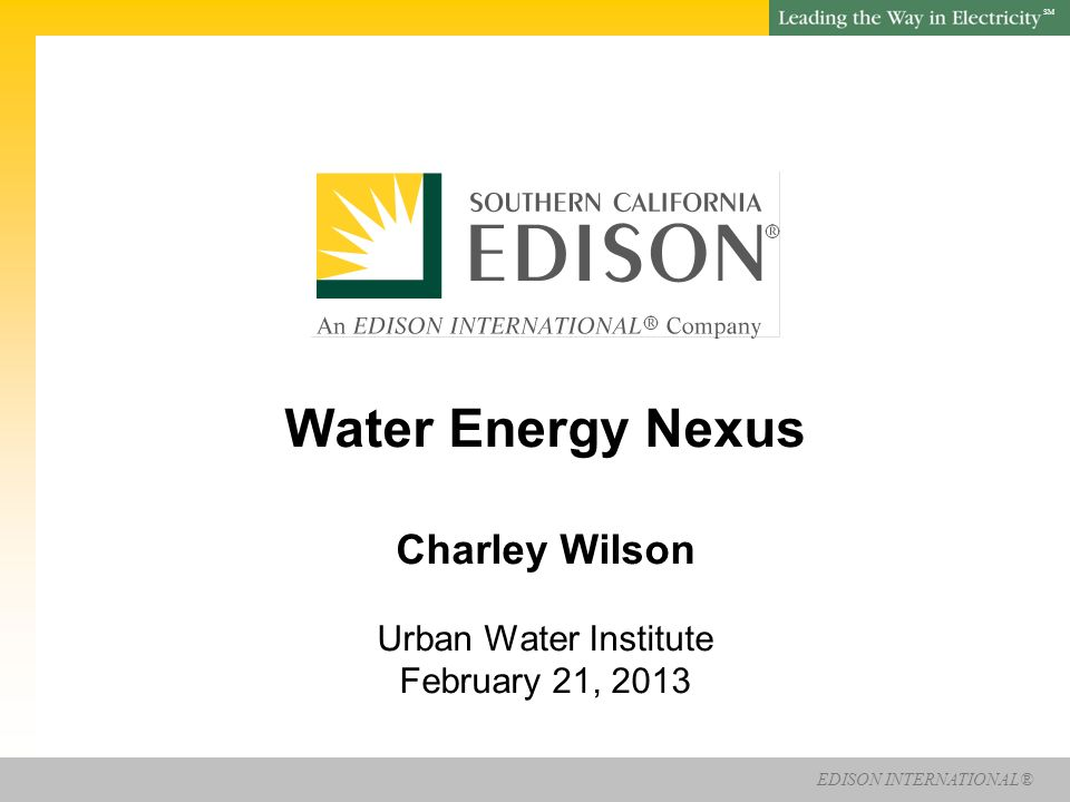 EDISON INTERNATIONAL® SM Water Energy Nexus Charley Wilson Urban Water Institute February 21, 2013