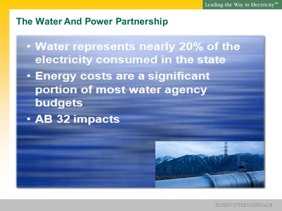 EDISON INTERNATIONAL® SM The Water And Power Partnership Water represents nearly 20% of the electricity consumed in the state Energy costs are a significant portion of most water agency budgets AB 32 impacts