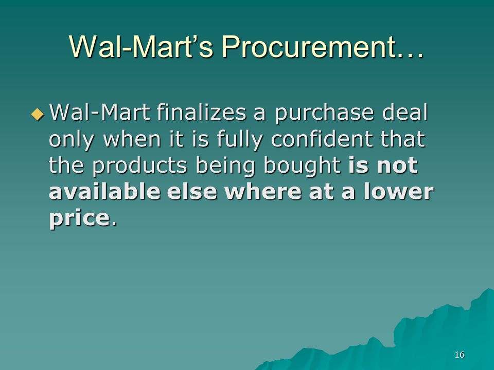 16 Wal-Marts Procurement… Wal-Mart finalizes a purchase deal only when it is fully confident that the products being bought is not available else where at a lower price.