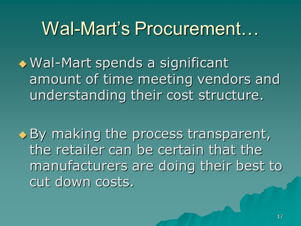 17 Wal-Marts Procurement… Wal-Mart spends a significant amount of time meeting vendors and understanding their cost structure.
