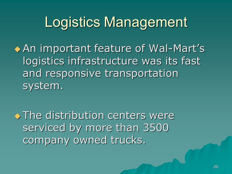20 Logistics Management An important feature of Wal-Marts logistics infrastructure was its fast and responsive transportation system. An important fea
