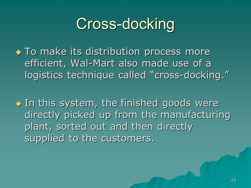 22 Cross-docking To make its distribution process more efficient, Wal-Mart also made use of a logistics technique called cross-docking. To make its di