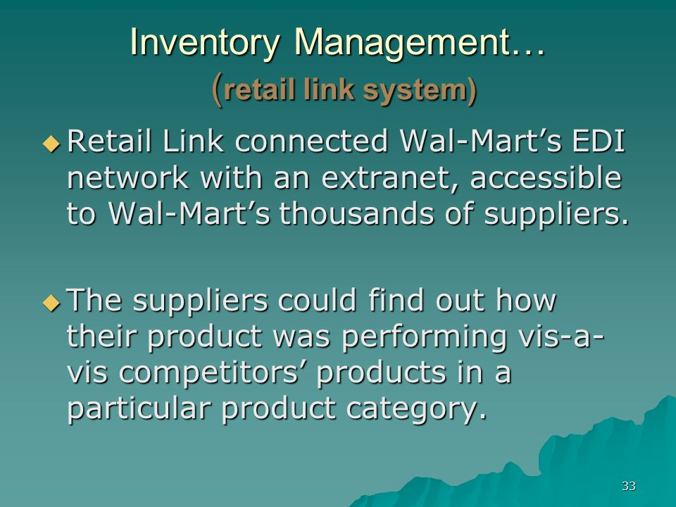 33 Inventory Management… ( retail link system) Retail Link connected Wal-Marts EDI network with an extranet, accessible to Wal-Marts thousands of supp